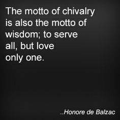 The motto of chivalry is also the motto of wisdom; to serve all, but love only one. Honore de Balzac