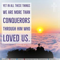 Yet in all these things we are more than conquerors through Him who loved us.  Romans 8:37 NKJV