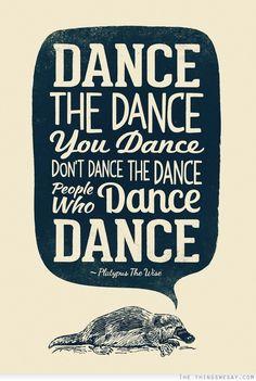 Dance the dance you dance don't dance the dance people who dance dance. ;)