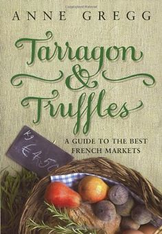 Tarragon & Truffles ~ A Guide To The Best French Markets, by Anne Gregg