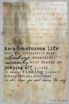 """""""An adventurous life does not necessarily mean climbing mountains, swimming with sharks or jumping off cliffs. It means risking yourself by leaving a little piece of you behind in all those you meet along the way.what a delightful quote:) Great Quotes, Quotes To Live By, Me Quotes, Inspirational Quotes, Motivational Quotes, Change Quotes, Famous Quotes, Strong Quotes, Attitude Quotes"""