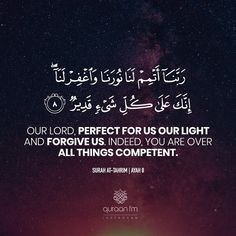 """""""Our Lord, perfect for us our light and forgive us. Indeed, You are over all things competent."""" - [Surah At-Tahrim Beautiful Islamic Quotes, Islamic Inspirational Quotes, Arabic Love Quotes, Allah Islam, Islam Quran, Islam Hadith, Surah Al Quran, Quran Book, Quran Arabic"""