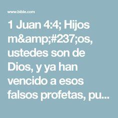 1 Juan 4:4; Hijos míos, ustedes son de Dios, y ya han vencido a esos falsos profetas, pues él permanece unido a ustedes y es más poderoso que su Enemigo.
