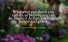 Whatever you think you can do, or believe you can do, begin it. Action has magic, power and grace. - Johann Wolfgang von Goethe