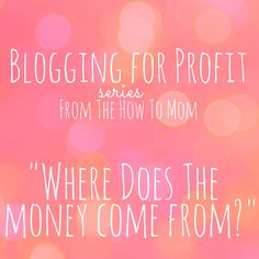 The How To Mom: Blogging for profit - Where does the money come from?