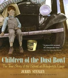 Children of the Dust Bowl: The True Story of the School at Weedpatch Camp by Jerry Stanley  This book tells the stories of children of Oklahoma families who migrated to California in the 1930's and 40's. It begins with poignant, vivid and unforgettable descriptions of the hopelessness of their lives before, during, and after their arrival.  Beaten down by starvation, disease and widespread prejudice, the children turn despair around by building their own school.