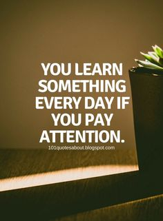 Quotes You learn something every day if you pay attention.