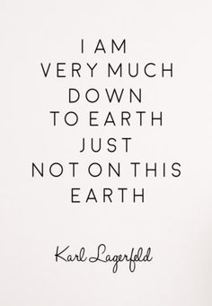 """I am very much down to earth just not on this earth."" -Karl Lagerfeld"