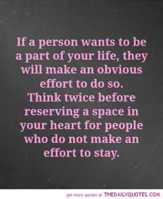 ...think twice before reserving a space in your heart for people who do not make an effort to stay.