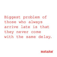 Biggest problem of those who always arrive late is that they never come with the same delay.