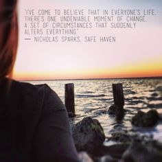 """""""I've come to believe that in everyone's life, there's one undeniable moment of change, a set of circumstances that suddenly alters everything."""" Nicholas Sparks- Safe Haven"""
