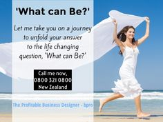 'What can Be?' Let me take you on a journey to unfold your answer to the life changing question. Call me now, NZ 0800 321 0800