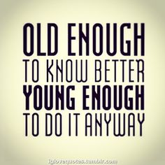 Old enough to know better, young enough to do it anyway. Quotes To Live By, Me Quotes, Funny Quotes, Qoutes, Do It Anyway, Birthday Quotes, 27th Birthday, Birthday Fun, Birthday Wishes
