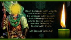 """""""Don't be happy with wealth and comfort, and don't be unhappy with poverty and suffering, because gold is tested with fire, and the believer is tested with trials."""" -Imam Ali (AS)"""