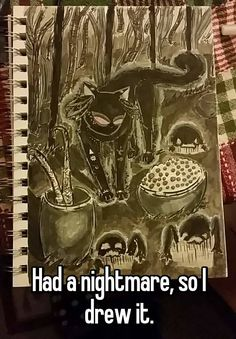 """        Had a nightmare, so I drew it."""