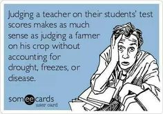 Judging a teacher on their student's test scores makes as much sense as judging a farmer on his crop without accounting for drought, freezes, or disease.