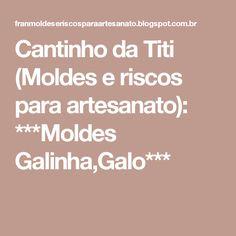 Cantinho da Titi (Moldes e riscos para artesanato): ***Moldes Galinha,Galo***