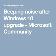 Beeping noise after Windows 10 upgrade - Microsoft Community