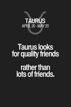 Taurus looks for quality friends rather than lots of friends. Taurus | Taurus Quotes | Taurus Horoscope | Taurus Zodiac Signs