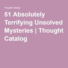 51 Absolutely Terrifying Unsolved Mysteries | Thought Catalog