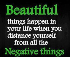 """""""BEAUTIFUL THINGS happen in your life when you distance yourself from all the NEGATIVE THINGS"""""""