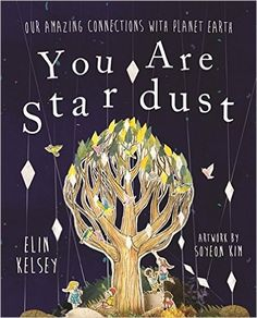 You are Stardust: Our Amazing Connections With Planet Earth: Amazon.co.uk: Elin Kelsey, Soyeon Kim: 9780750296571: Books