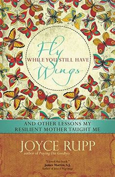 Fly While You Still Have Wings: And Other Lessons My Resilient Mother Taught  Meby Joyce Rupp. The author shares the story of her grief in the wake of her mother's death, offering readers both a profile of her mother's resilient spirit and a voice of compassion for their own experience of loss. Nonfiction   Memoir
