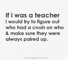 YASSSSSS I WOULD BE THAT AWESOME TEACHER