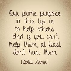 Listen to the words of His Holiness ,the Dalai Lama.they are the secret to a good & fulfilling life.