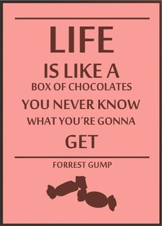 Life is like a box of chocolates ... you never know what you're gonna get!