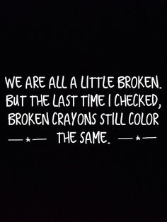 We are all a little broken but the last time I checked broken crayons still color the same.