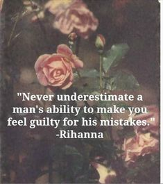 """Never underestimate a man's ability to make you feel guilty for his mistakes."" — Rhianna"
