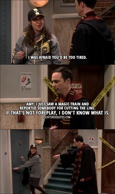 Quote from The Big Bang Theory 10x11 │   Amy Farrah Fowler: I was afraid you'd be too tired. Sheldon Cooper: Amy, I just saw a magic train and reported somebody for cutting the line. If that's not foreplay, I don't know what is.
