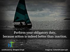 Perform your obligatory duty, because action is indeed better than inaction.   -Shreemad Bhagwad Geeta