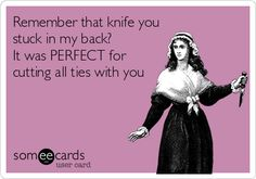 """remember that knife you stuck in my back?  it was perfect for cutting all ties with you"". ."