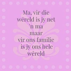 Afrikaanse Inspirerende Gedagtes & Wyshede: Ma vir die wereld is jy net 'n ma maar vir ons familie is jy ons hele wereld Cute Mothers Day Quotes, Mom Quotes, Mothers Love, Family Quotes, Cute Quotes, Birthday Wishes Quotes, Birthday Messages, Mothersday Quotes, Afrikaanse Quotes