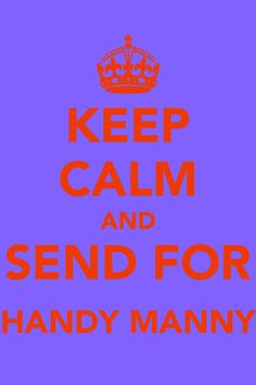 Keep Calm And Send For Handy Manny