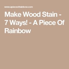 Make Wood Stain - 7 Ways! - A Piece Of Rainbow