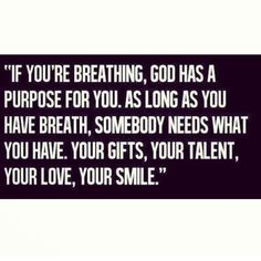 If you're breathing, God has a purpose for you