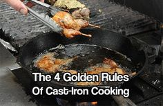 The 4 Golden Rules Of Cast-Iron Cooking. With these 4 simple tips you'll be able to make your cast iron pans last a life time. Save these tips.