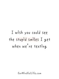 I wish you could see the stupid smiles I get when we're texting. Simple Love Quotes, Sweet Love Quotes, Long Love Quotes, Quotes Deep Feelings, Mood Quotes, I Smile Quotes, I Wish Quotes, Longing Quotes, Text Quotes
