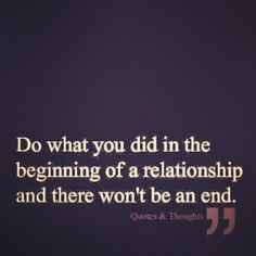 Do what you did in the beginning of a relationship and there wont be an end.