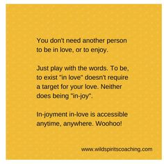 Be in-love and in-joy :-)  From http://www.wildspiritscoaching.com