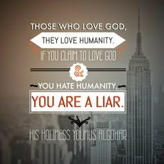 The Official MFI® Blog Quote of the Day: 'Those who love God, they love humanity. If you claim to love God and you hate humanity, you are a liar.' - His Holiness Younus AlGohar