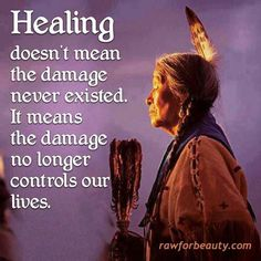 Healing doesn't mean the damage never existed. It means the damage no longer controls our lives- Native American saying . 32 Native American Wisdom Quotes to Know Their Philosophy of Life - EnkiQuotes Native American Spirituality, Native American Wisdom, Native American Proverb, Native American Indians, Native American Cherokee, Native American History, American Indian Quotes, American Women, Native Quotes