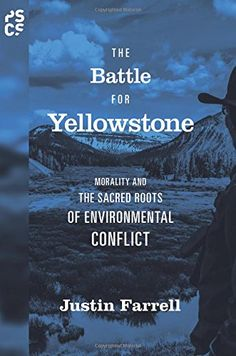 The Battle for Yellowstone: Morality and the Sacred Roots of Environmental Conflict-  As the world's first national park, it is globally recognized as the crown jewel of modern environmental preservation. But the park and its surrounding regions have recently become a lightning rod for environmental conflict, plagued by intense and intractable political struggles among the federal government, National Park Service, environmentalists, industry, local residents, and elected officials.