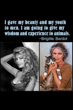 Brigitte  Bardot...I admire her an actress and as animal advocate & for how she has always adored animals. Today's generation recognizes her from 1of my favorite films, Devine Secrets of the Ya-ya's Sisterhood