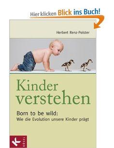 Kinder verstehen. Born to be wild: Wie die Evolution unsere Kinder prägt. Mit einem Vorwort von Remo Largo: Amazon.de: Herbert Renz-Polster: Bücher