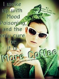 I woke up with mood poisioning and the cure for it is more COFFEE...OR TEA.