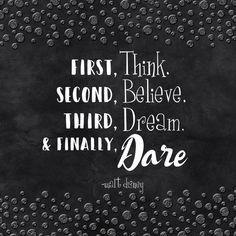 First, Think, Second, Believe, Third, Dream. and Finally, Dare. - Walt Disney